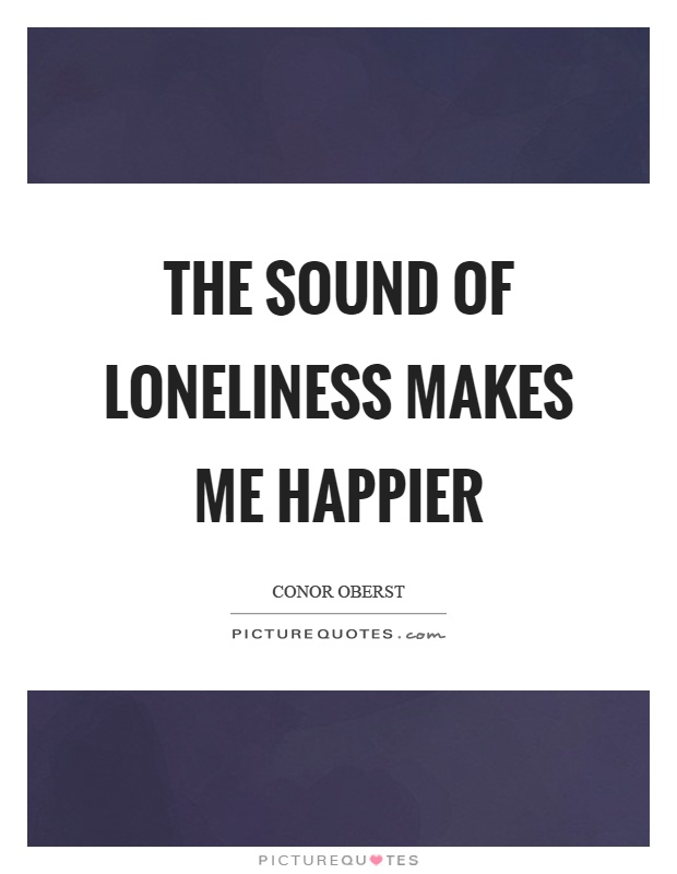 The sound of loneliness makes me happier Picture Quote #1