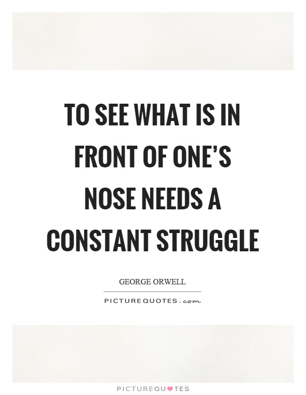 To see what is in front of one's nose needs a constant struggle Picture Quote #1