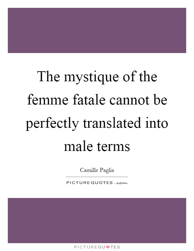 The mystique of the femme fatale cannot be perfectly translated into male terms Picture Quote #1