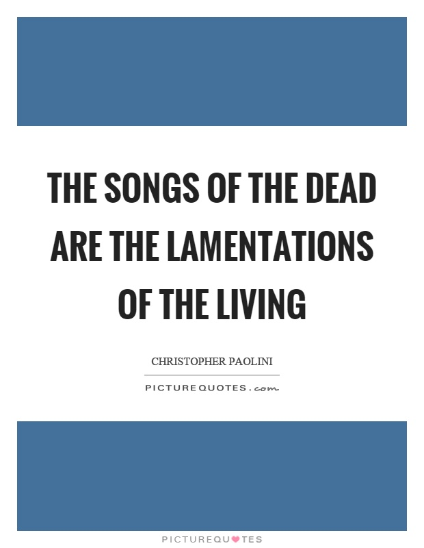The songs of the dead are the lamentations of the living Picture Quote #1