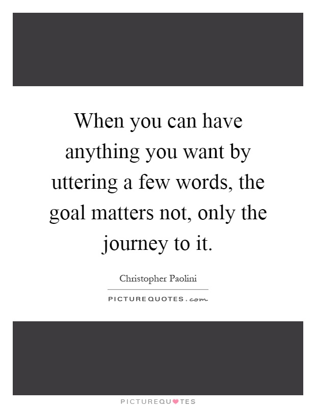 When you can have anything you want by uttering a few words, the goal matters not, only the journey to it Picture Quote #1