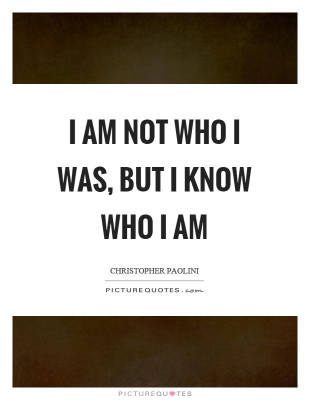 I am not who I was, but I know who I am Picture Quote #1