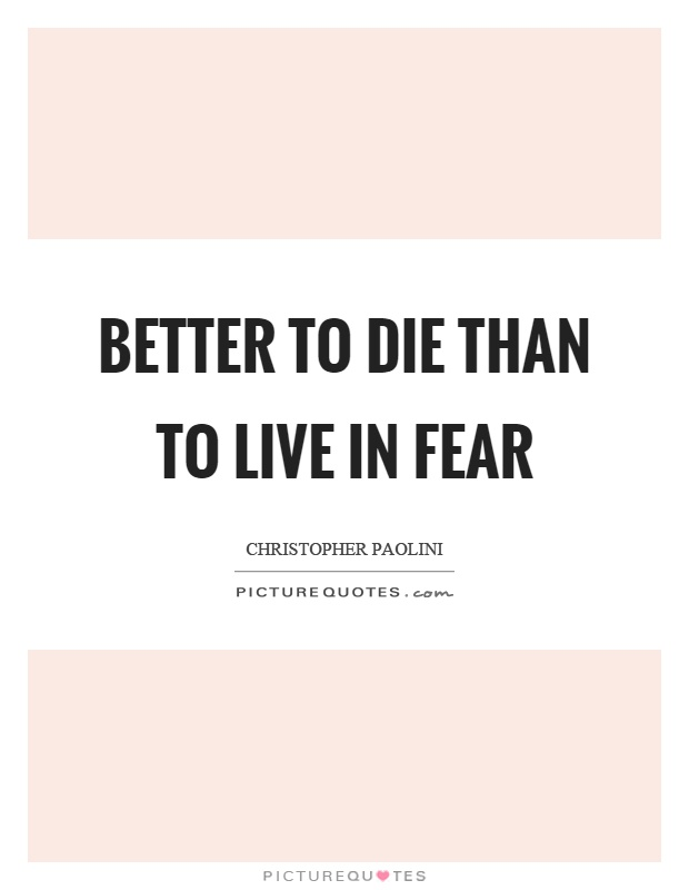 Better to die than to live in fear Picture Quote #1