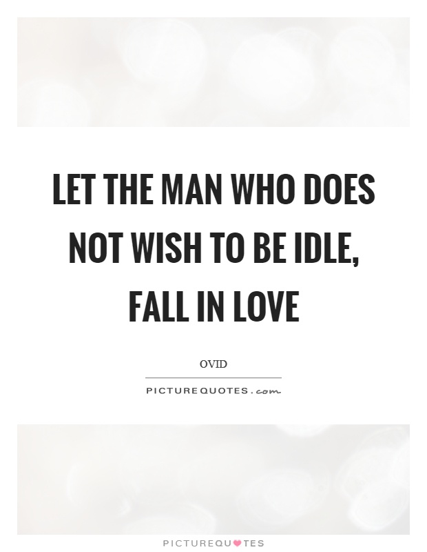 Let the man who does not wish to be idle, fall in love Picture Quote #1