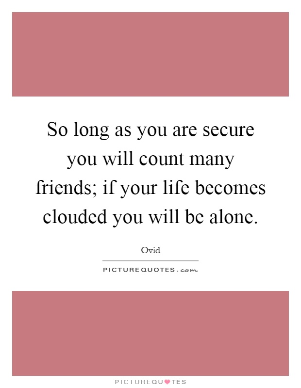 So long as you are secure you will count many friends; if your life becomes clouded you will be alone Picture Quote #1