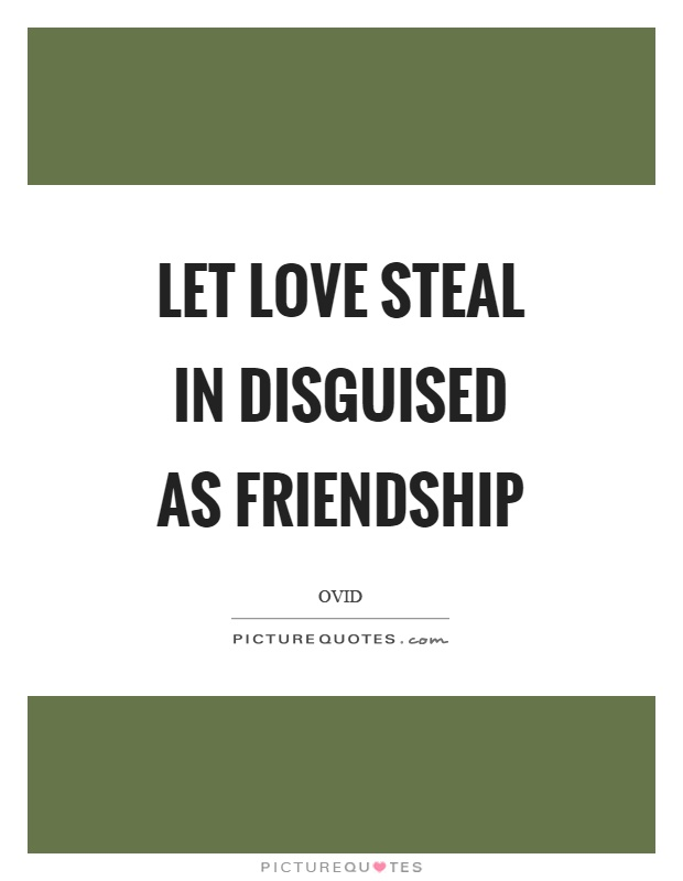 Let love steal in disguised as friendship Picture Quote #1