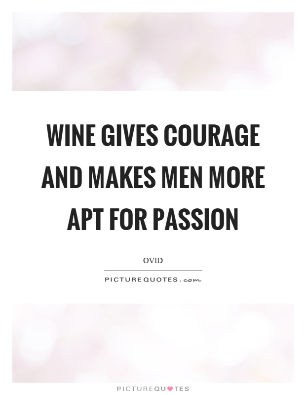 Wine gives courage and makes men more apt for passion Picture Quote #1