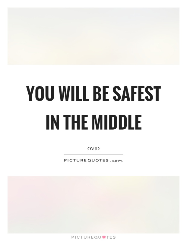 You will be safest in the middle Picture Quote #1