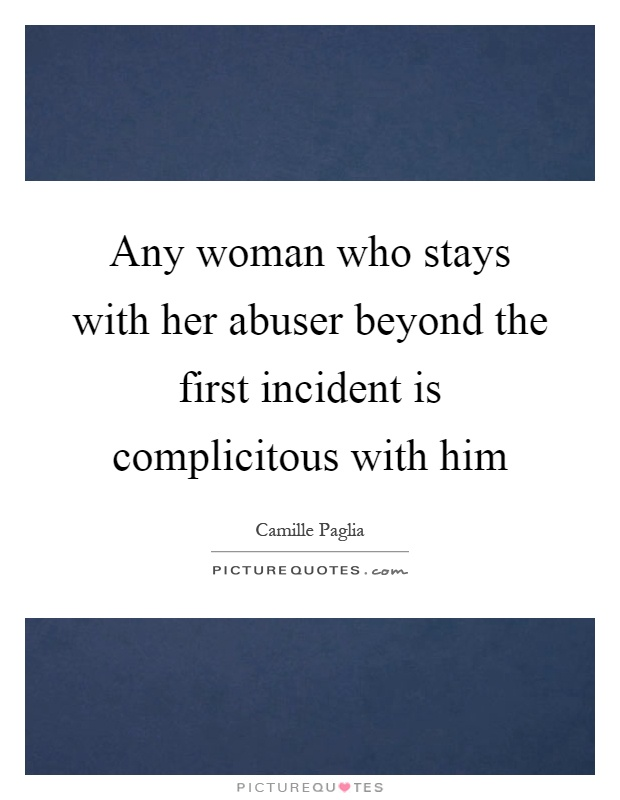 Any woman who stays with her abuser beyond the first incident is complicitous with him Picture Quote #1