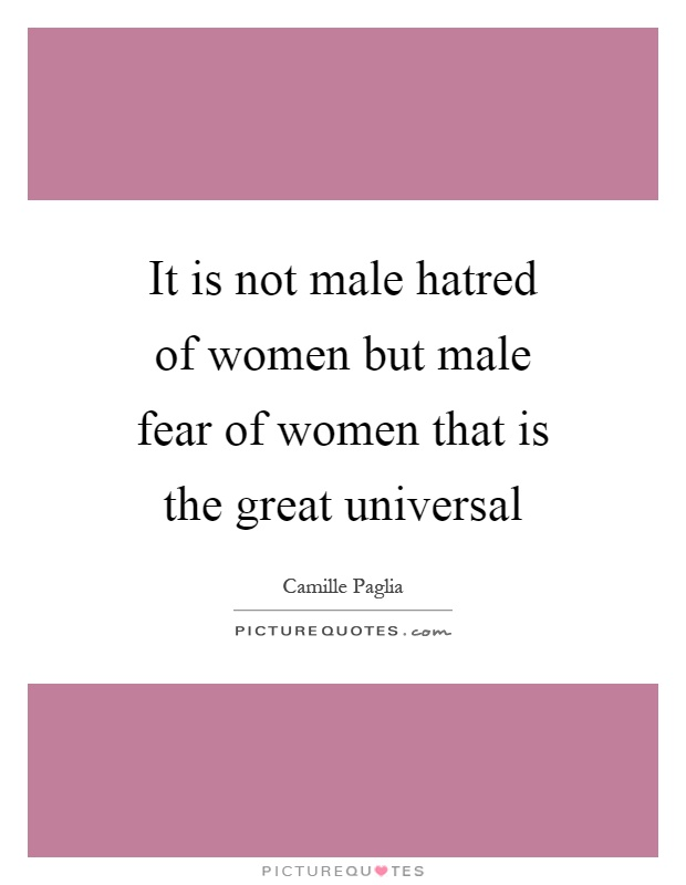It is not male hatred of women but male fear of women that is the great universal Picture Quote #1