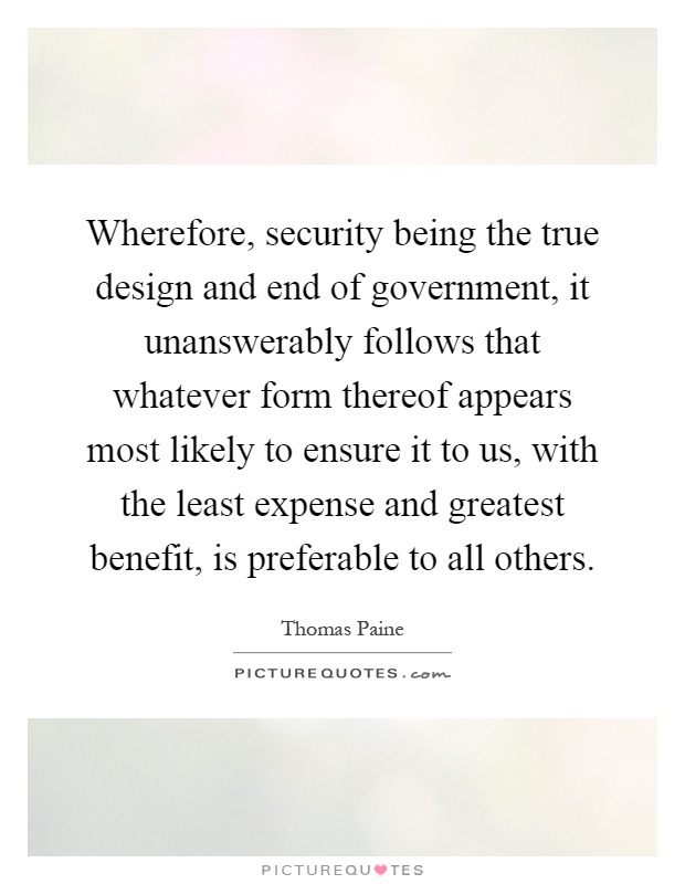 Wherefore, security being the true design and end of government, it unanswerably follows that whatever form thereof appears most likely to ensure it to us, with the least expense and greatest benefit, is preferable to all others Picture Quote #1