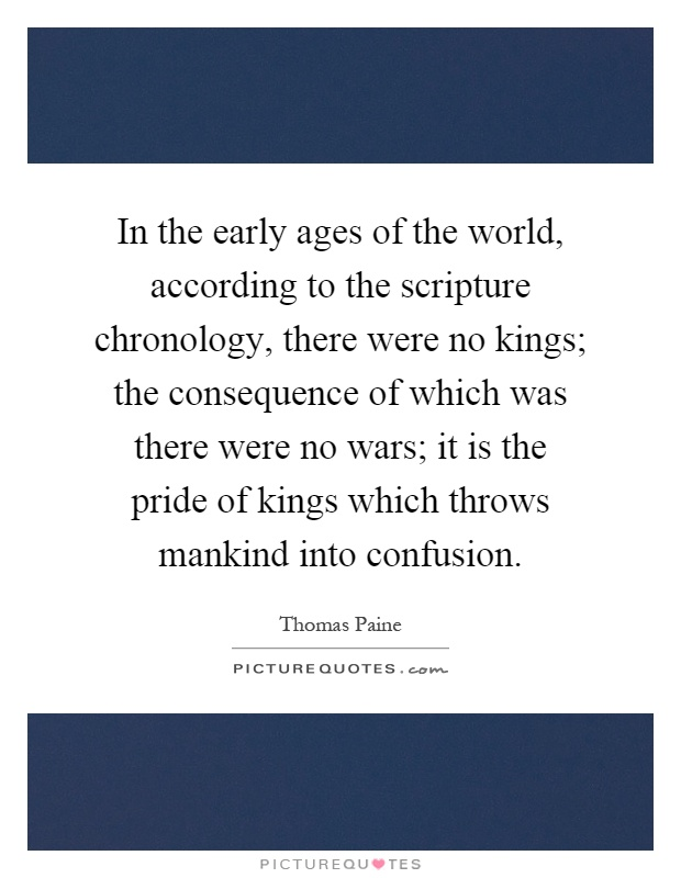 In the early ages of the world, according to the scripture chronology, there were no kings; the consequence of which was there were no wars; it is the pride of kings which throws mankind into confusion Picture Quote #1