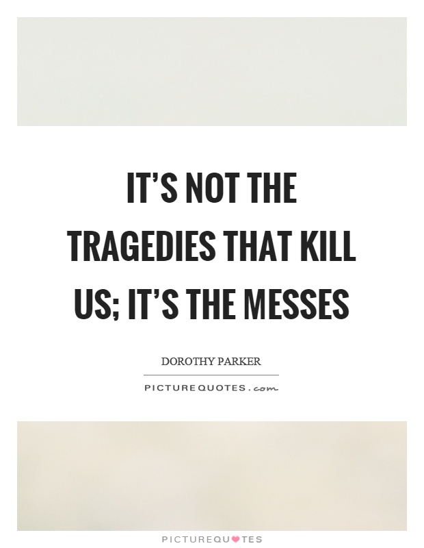 It's not the tragedies that kill us; it's the messes Picture Quote #1
