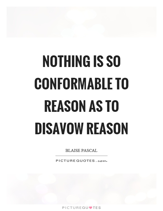 Nothing is so conformable to reason as to disavow reason Picture Quote #1
