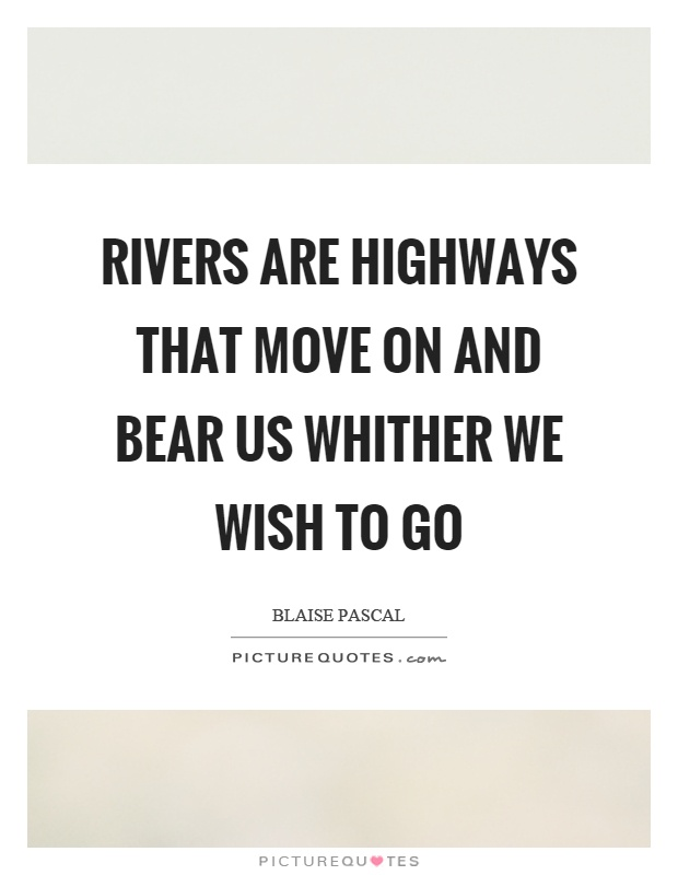 Rivers are highways that move on and bear us whither we wish to go Picture Quote #1