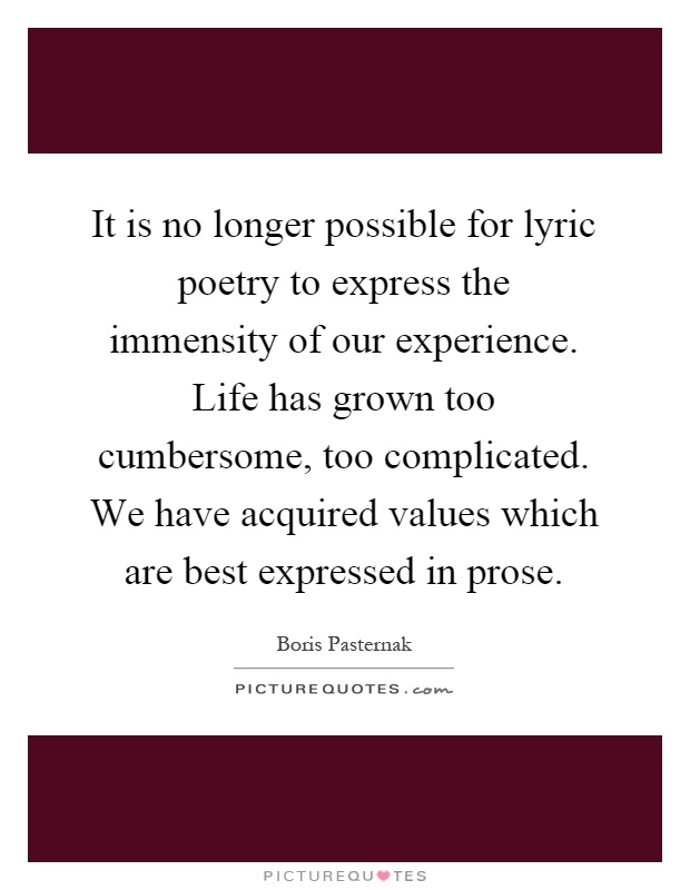 It is no longer possible for lyric poetry to express the immensity of our experience. Life has grown too cumbersome, too complicated. We have acquired values which are best expressed in prose Picture Quote #1