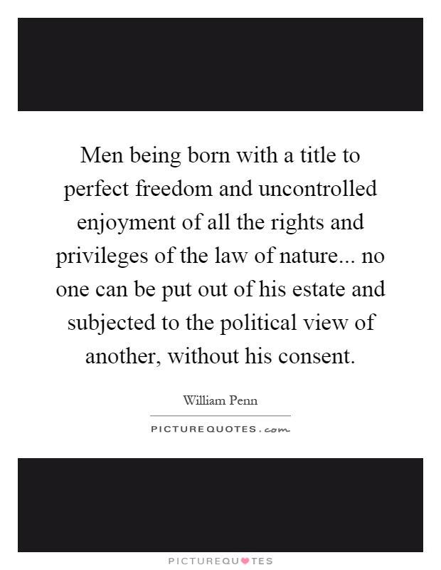Men being born with a title to perfect freedom and uncontrolled enjoyment of all the rights and privileges of the law of nature... no one can be put out of his estate and subjected to the political view of another, without his consent Picture Quote #1