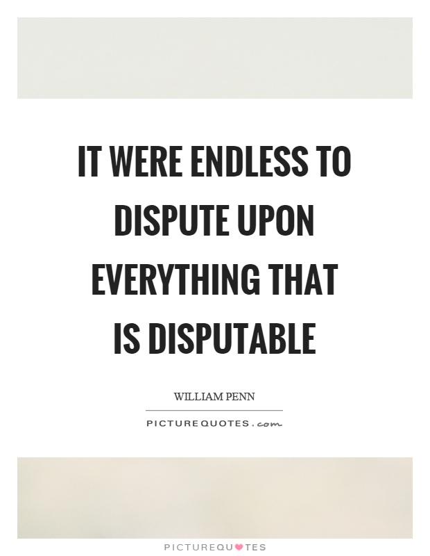 It were endless to dispute upon everything that is disputable Picture Quote #1