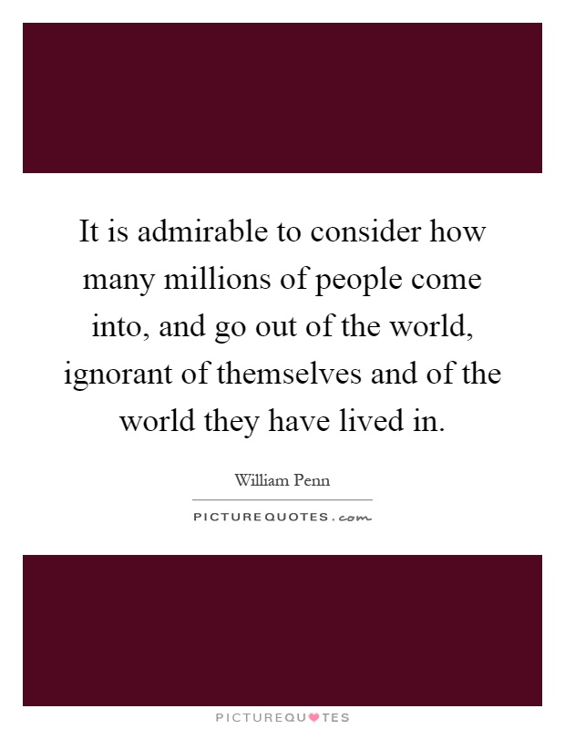 It is admirable to consider how many millions of people come into, and go out of the world, ignorant of themselves and of the world they have lived in Picture Quote #1