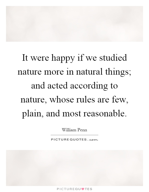It were happy if we studied nature more in natural things; and acted according to nature, whose rules are few, plain, and most reasonable Picture Quote #1