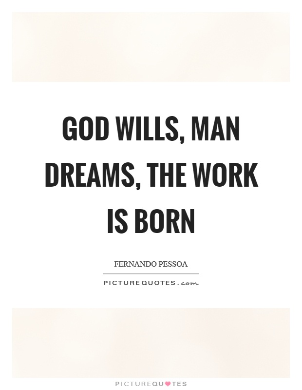 God wills, man dreams, the work is born Picture Quote #1