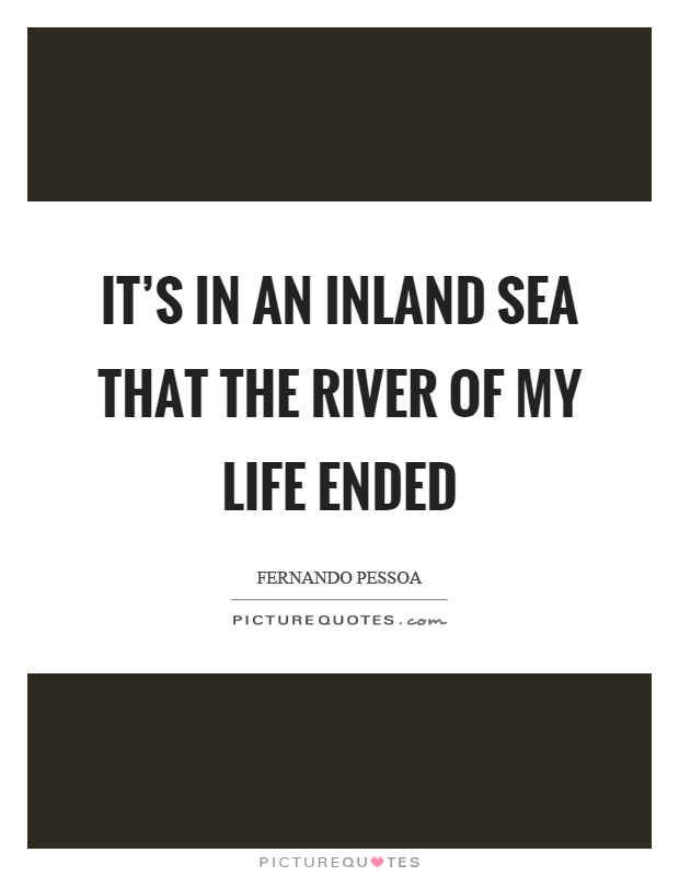 It's in an inland sea that the river of my life ended Picture Quote #1