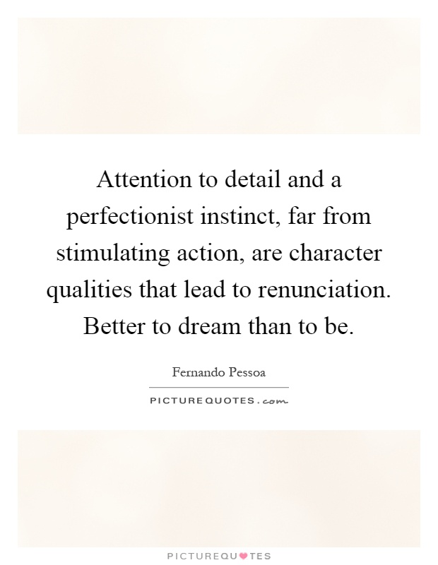 Attention to detail and a perfectionist instinct, far from stimulating action, are character qualities that lead to renunciation. Better to dream than to be Picture Quote #1
