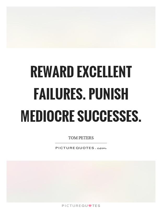Reward excellent failures. Punish mediocre successes Picture Quote #1