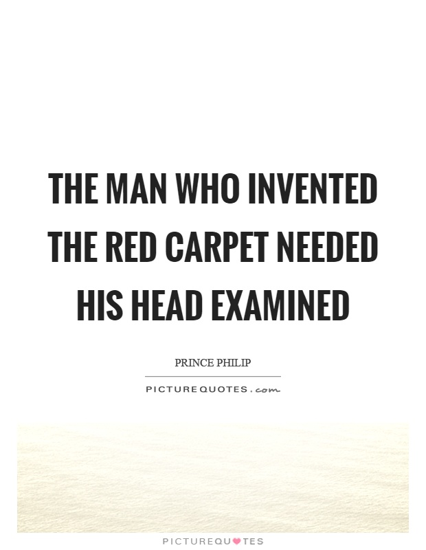 The man who invented the red carpet needed his head examined Picture Quote #1