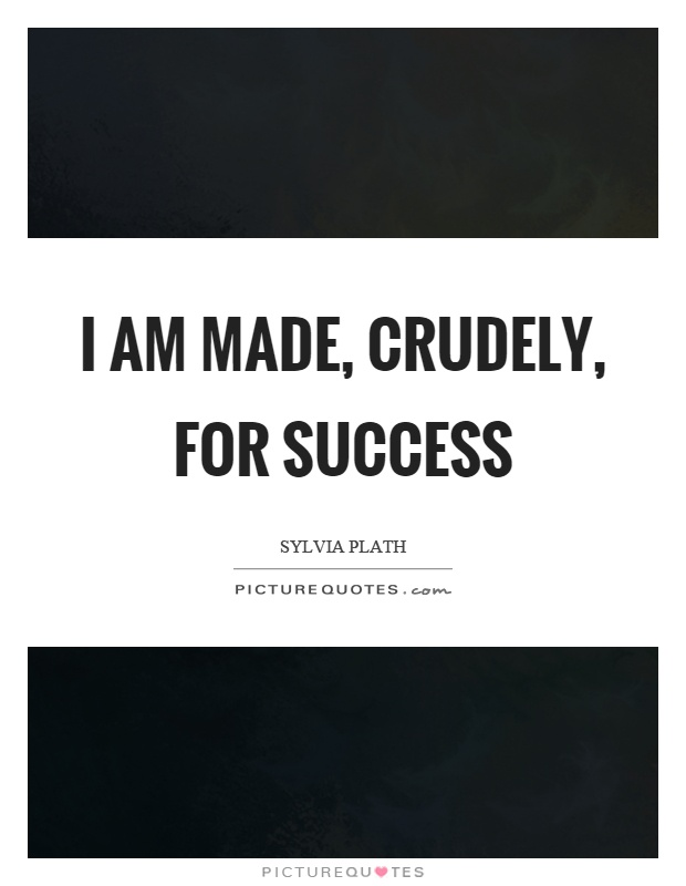 I am made, crudely, for success Picture Quote #1