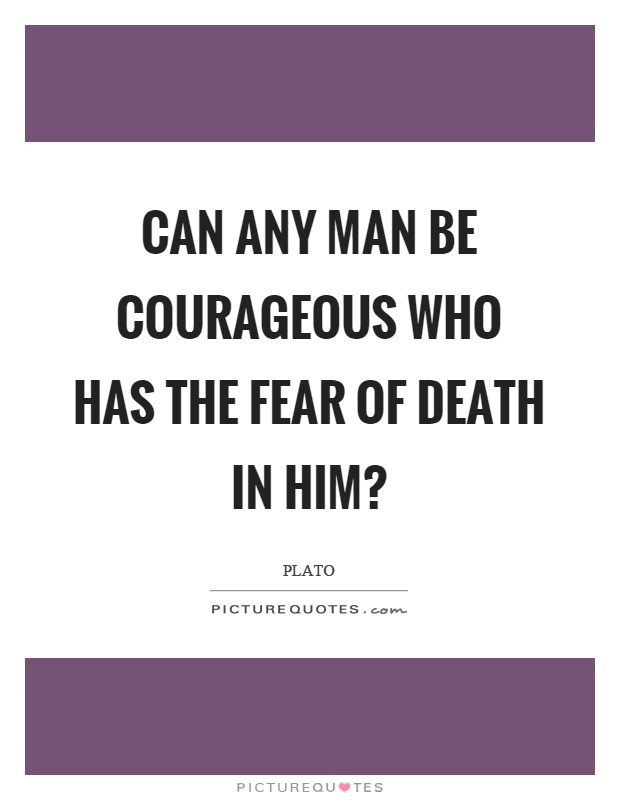 Can any man be courageous who has the fear of death in him? Picture Quote #1