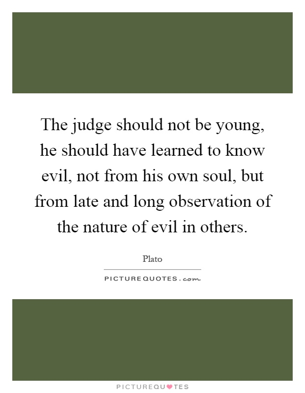 The judge should not be young, he should have learned to know evil, not from his own soul, but from late and long observation of the nature of evil in others Picture Quote #1
