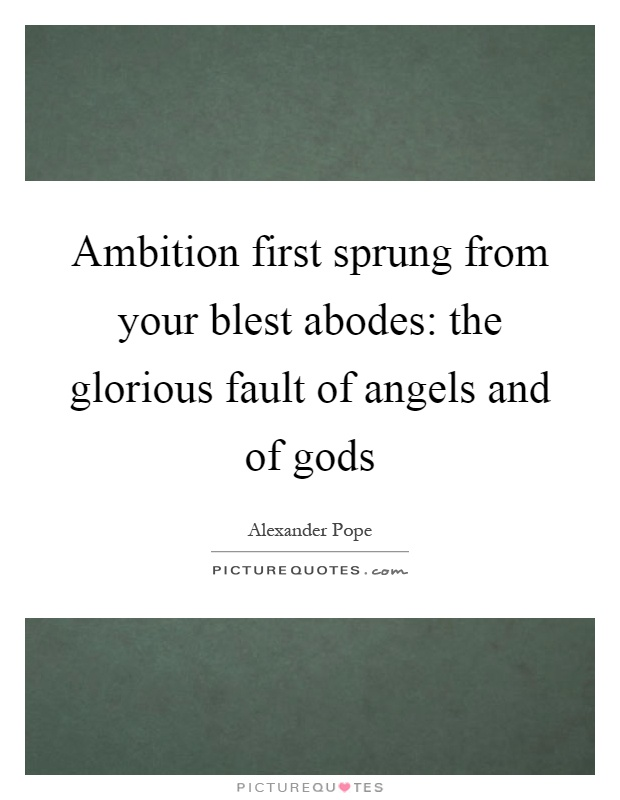 Ambition first sprung from your blest abodes: the glorious fault of angels and of gods Picture Quote #1
