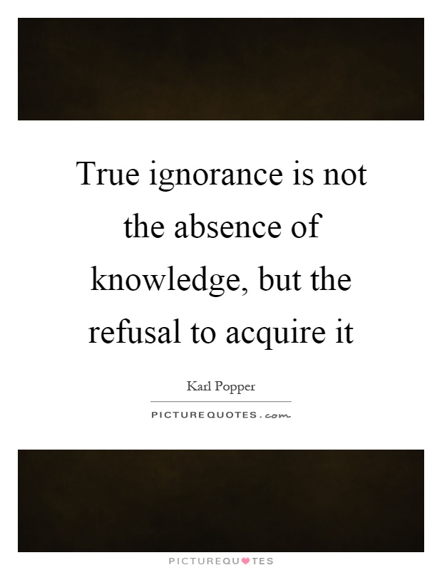 True ignorance is not the absence of knowledge, but the refusal to acquire it Picture Quote #1