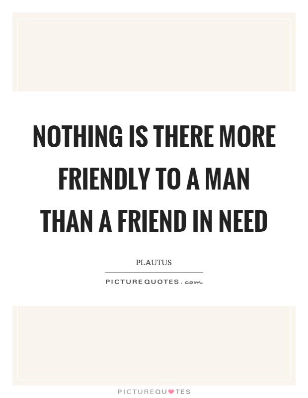Nothing is there more friendly to a man than a friend in need Picture Quote #1