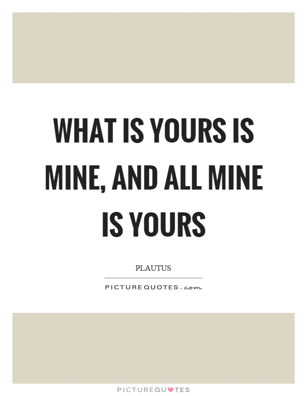 What is yours is mine, and all mine is yours Picture Quote #1