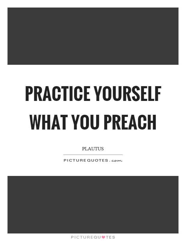 Practice yourself what you preach Picture Quote #1