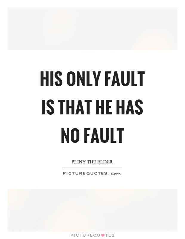 His only fault is that he has no fault Picture Quote #1