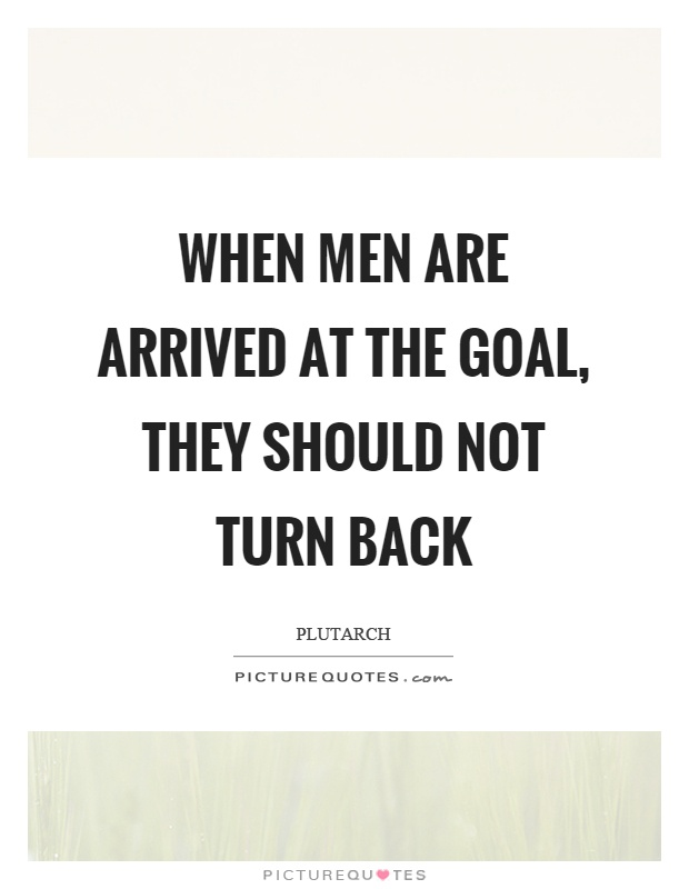 When men are arrived at the goal, they should not turn back Picture Quote #1