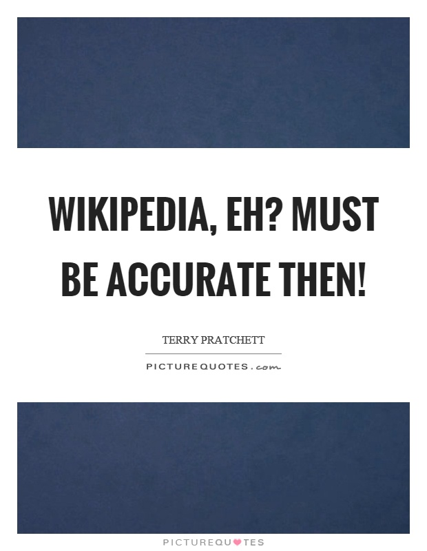 Wikipedia, eh? Must be accurate then! Picture Quote #1