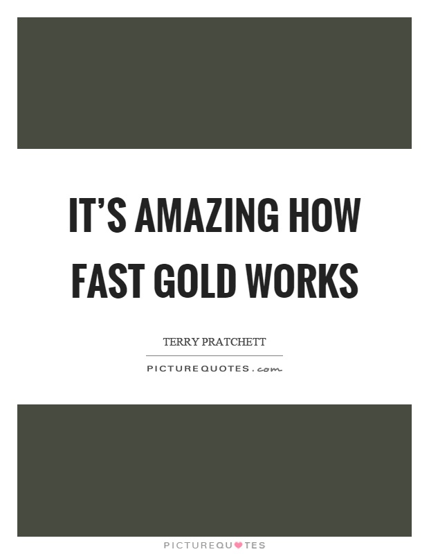 It's amazing how fast gold works Picture Quote #1