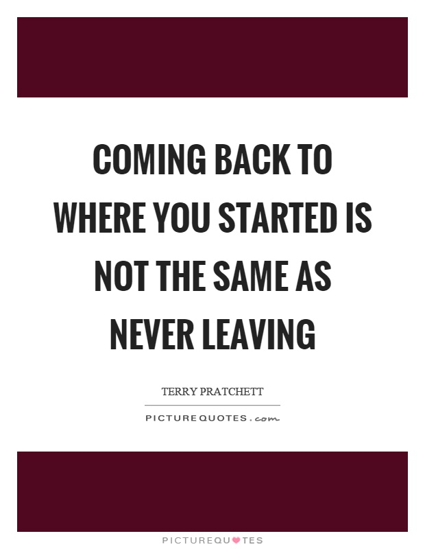 Coming back to where you started is not the same as never leaving Picture Quote #1