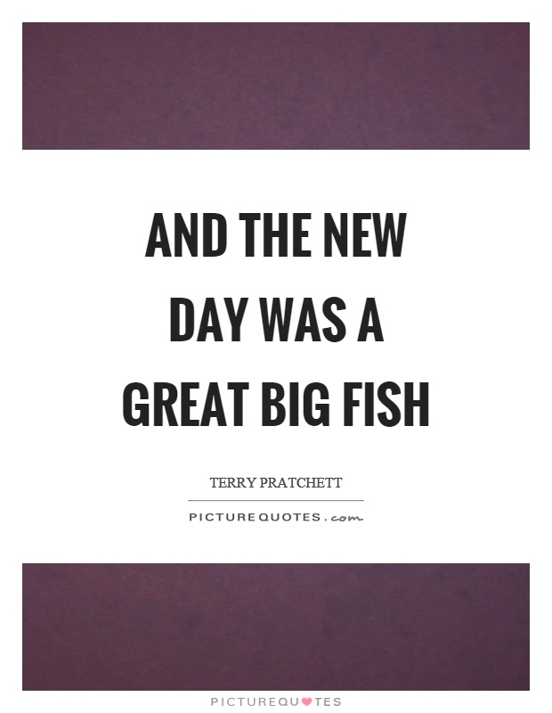 And the new day was a great big fish Picture Quote #1