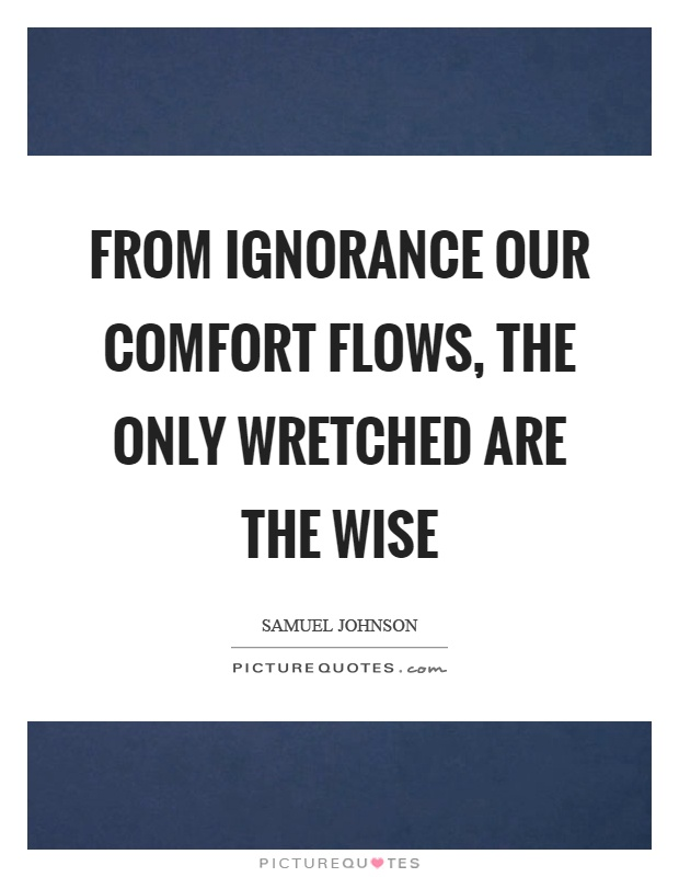 From ignorance our comfort flows, the only wretched are the wise Picture Quote #1