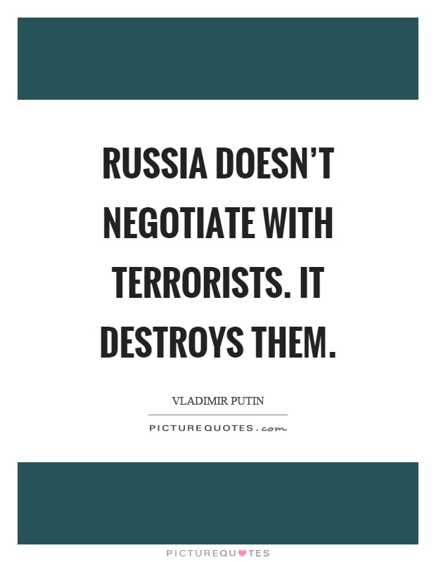 Russia doesn't negotiate with terrorists. It destroys them Picture Quote #1