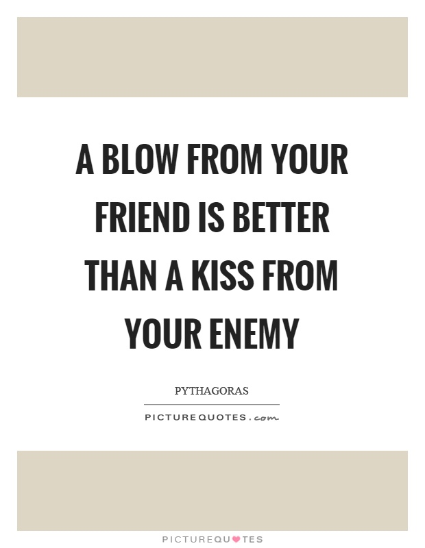 A blow from your friend is better than a kiss from your enemy Picture Quote #1