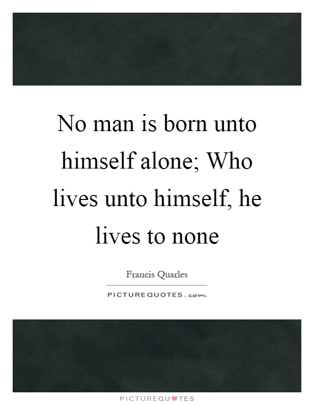 No man is born unto himself alone; Who lives unto himself, he lives to none Picture Quote #1