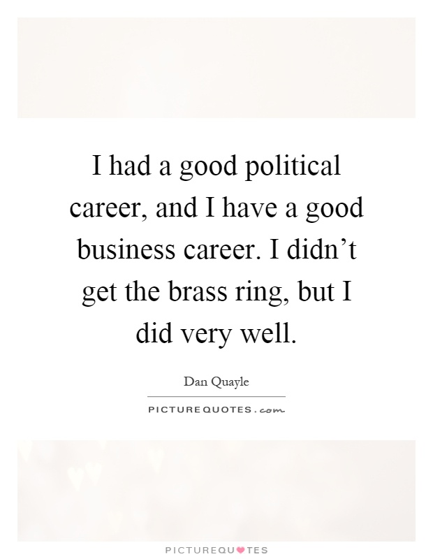 I had a good political career, and I have a good business career. I didn't get the brass ring, but I did very well Picture Quote #1