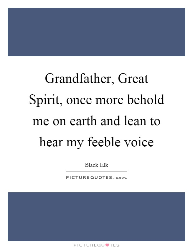 Grandfather, Great Spirit, once more behold me on earth and lean to hear my feeble voice Picture Quote #1