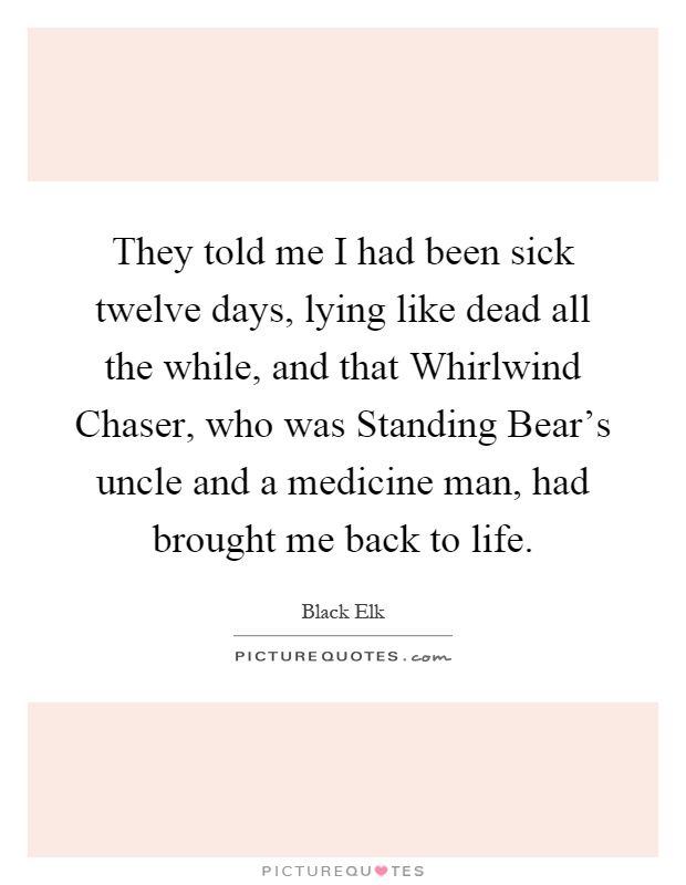 They told me I had been sick twelve days, lying like dead all the while, and that Whirlwind Chaser, who was Standing Bear's uncle and a medicine man, had brought me back to life Picture Quote #1